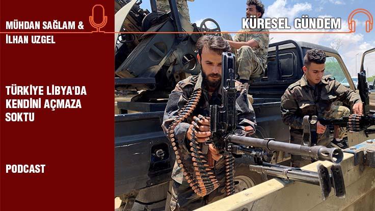 Küresel Gündem Bölüm 5... İlhan Uzgel: Türkiye Libya'da kendini açmaza