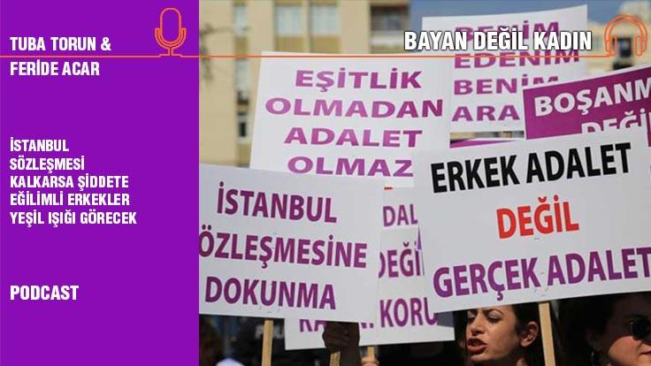 Bayan Değil Kadın... Feride Acar: İstanbul Sözleşmesi kalkarsa şiddete eğilimli erkekler yeşil ışığı görecek