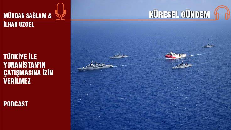 Küresel Gündem... İlhan Uzgel: Türkiye ile Yunanistan'ın çatışmasına izin verilmez