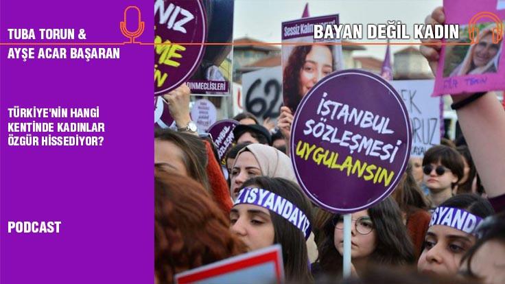 Bayan Değil Kadın... Ayşe Acar Başaran: Türkiye'nin hangi kentinde kadınlar özgür hissediyor?