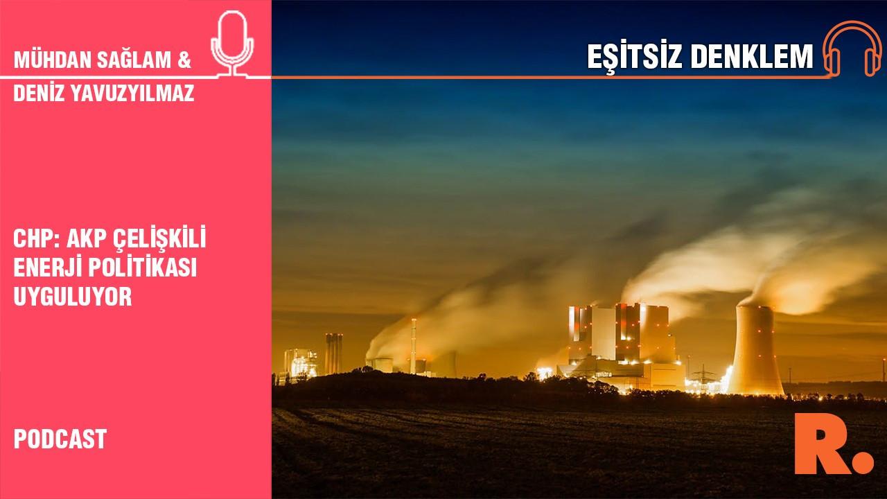 CHP: AKP çelişkili enerji politikası uyguluyor