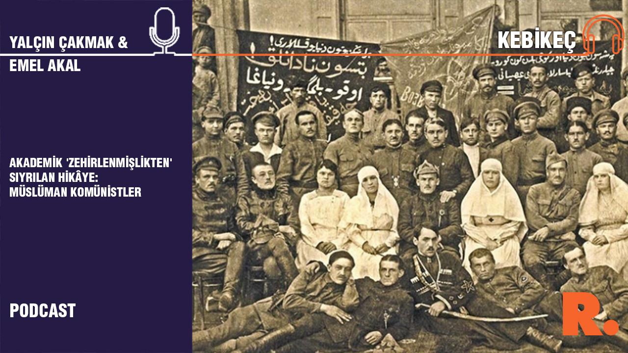Kebikeç...  Akademik 'zehirlenmişlikten' sıyrılan hikaye: Müslüman Komünistler