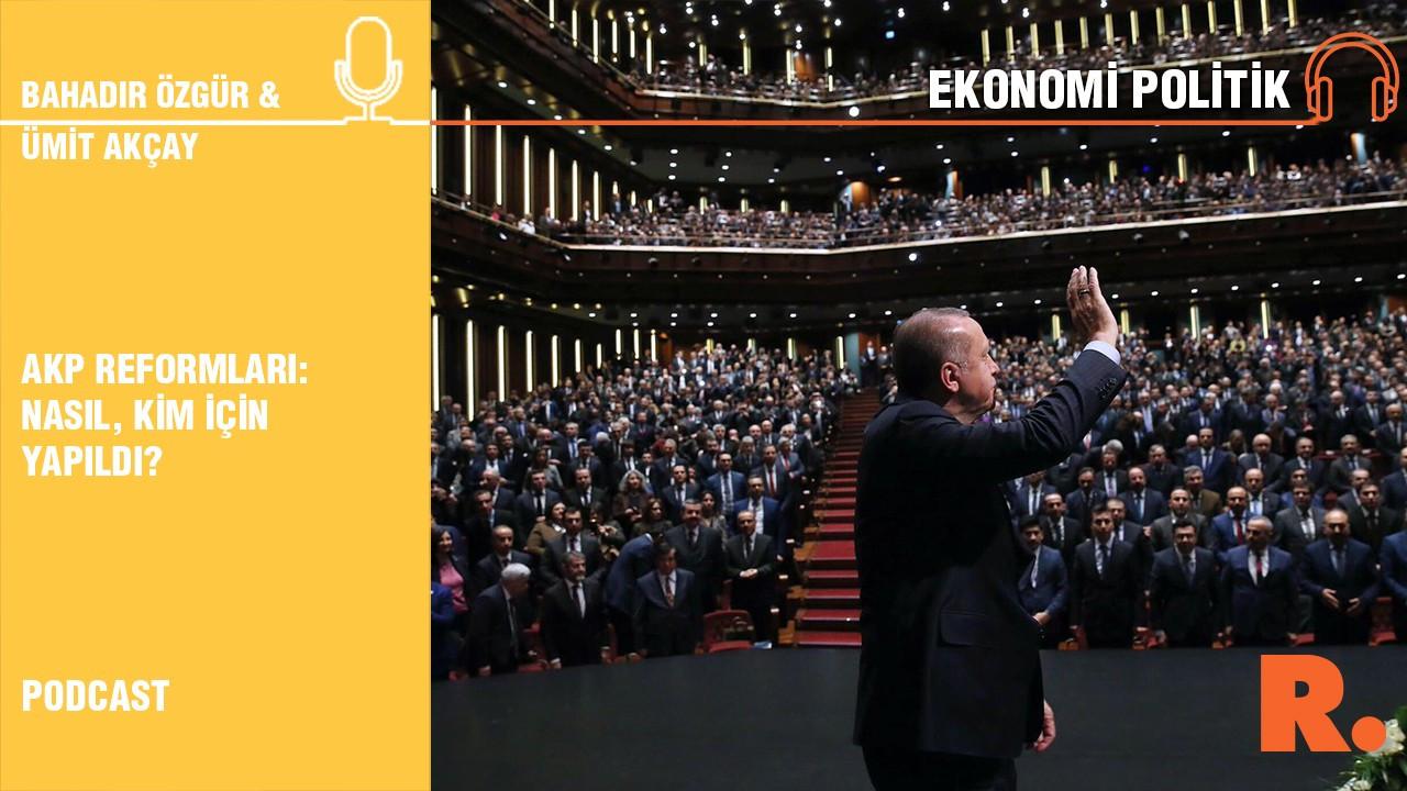 Ekonomi Politik... AKP reformları: Nasıl, kim için yapıldı?