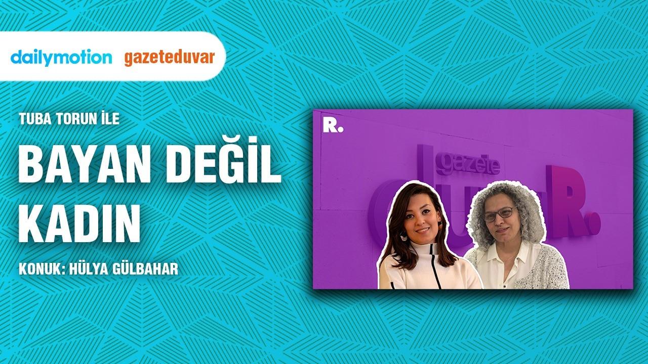 Bayan Değil Kadın... Hülya Gülbahar:Türkiye'nin en geniş koalisyonunu kadınlar kurdu