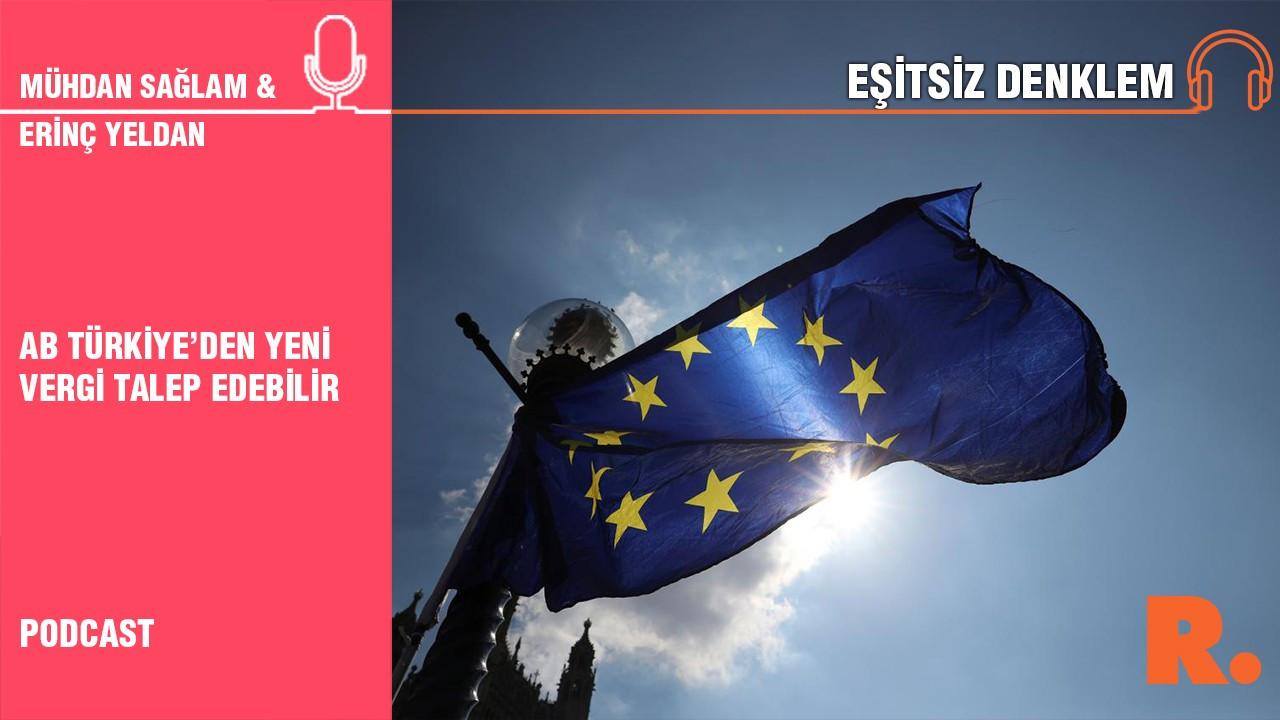 Eşitsiz Denklem... Erinç Yeldan: AB Türkiye'den yeni vergi talep edebilir