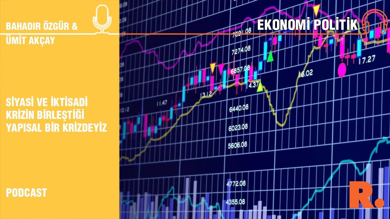 Ekonomi Politik... Ümit Akçay: Siyasi ve iktisadi krizin birleştiği yapısal bir krizdeyiz