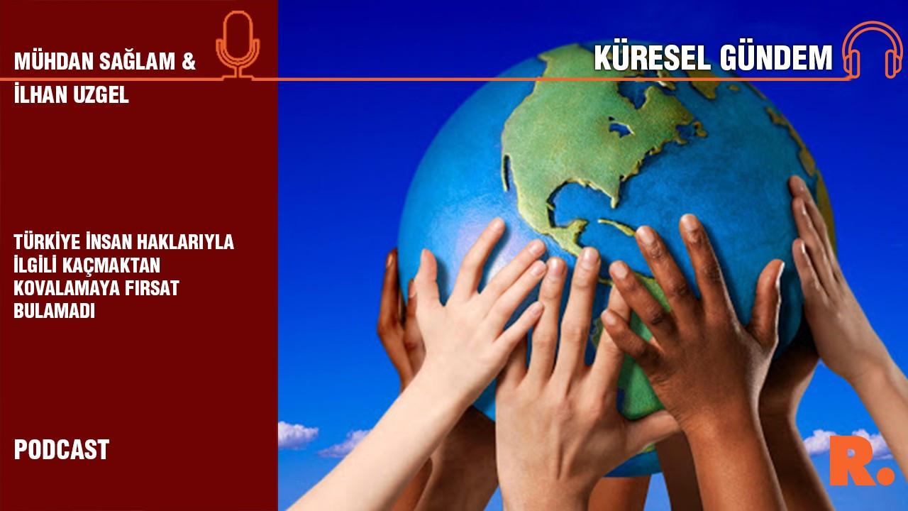 Küresel Gündem… İlhan Uzgel: Türkiye insan haklarıyla ilgili kaçmaktan kovalamaya fırsat bulamadı