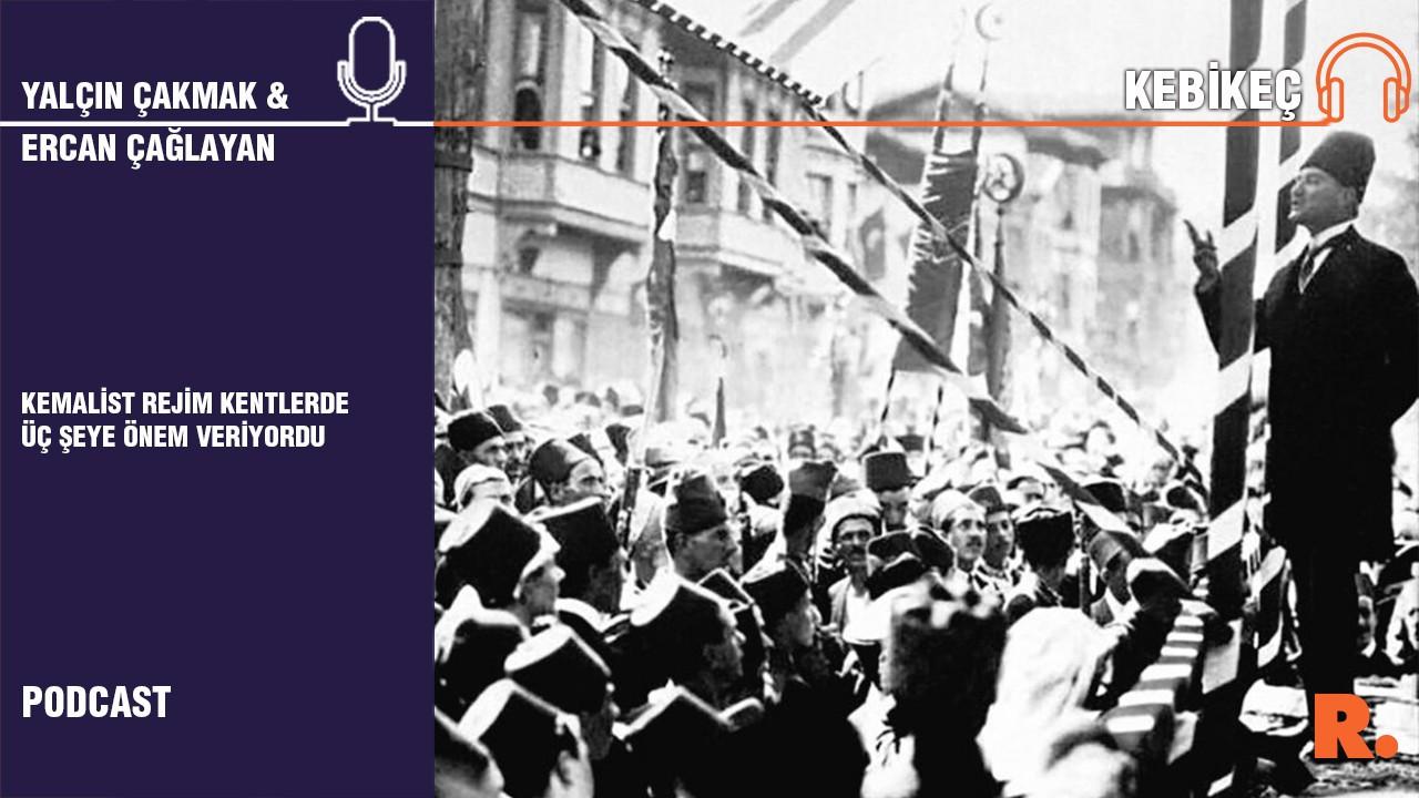 Kebikeç... Ercan Çağlayan: Kemalist rejim kentlerde üç şeye önem veriyordu
