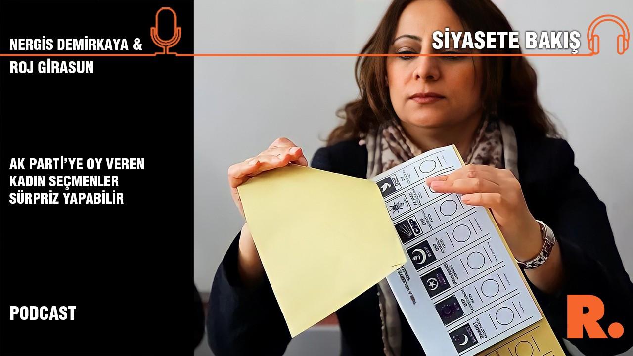 Siyasete Bakış... Roj Girasun: AK Parti'ye oy veren kadın seçmenler sürpriz yapabilir